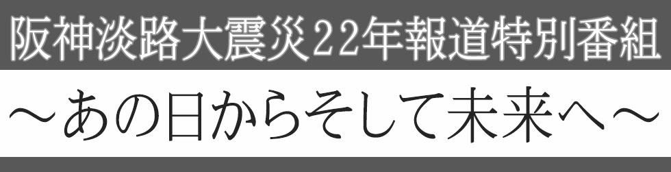 阪神淡路大震災22年 特別番組